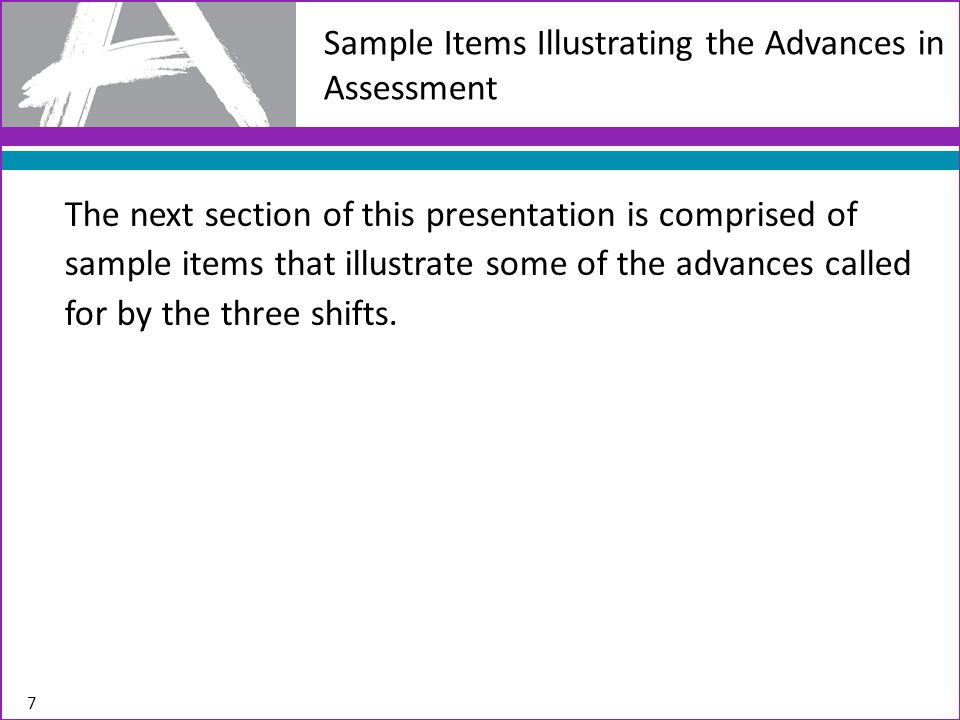 Sample Items Illustrating the Advances in Assessment The next section of this presentation is comprised of sample items that illustrate some of the advances called for by the three shifts.