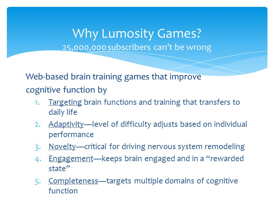 Web-based brain training games that improve cognitive function by 1.Targeting brain functions and training that transfers to daily life 2.Adaptivity—level of difficulty adjusts based on individual performance 3.Novelty—critical for driving nervous system remodeling 4.Engagement—keeps brain engaged and in a rewarded state 5.Completeness—targets multiple domains of cognitive function Why Lumosity Games.