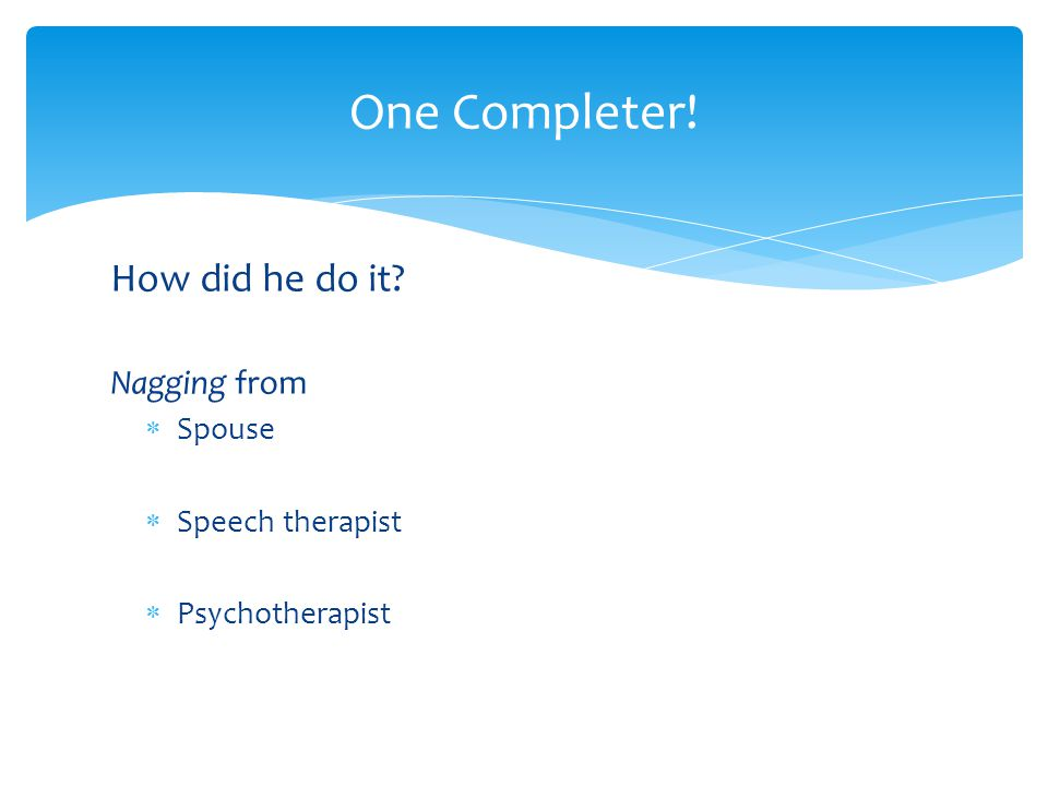 How did he do it Nagging from  Spouse  Speech therapist  Psychotherapist One Completer!