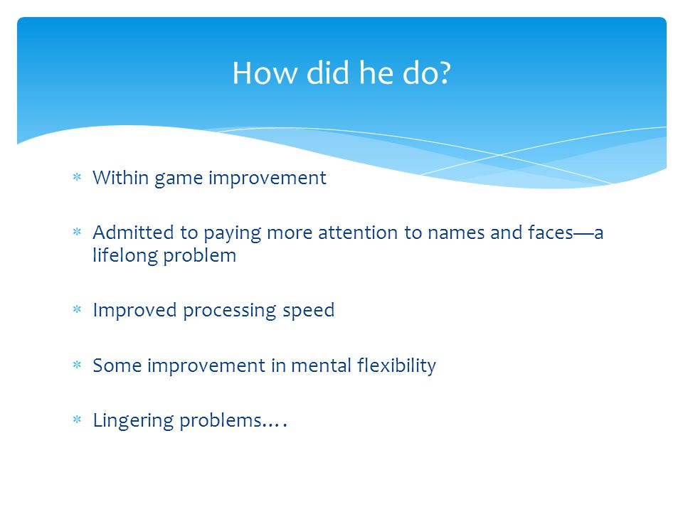  Within game improvement  Admitted to paying more attention to names and faces—a lifelong problem  Improved processing speed  Some improvement in mental flexibility  Lingering problems….