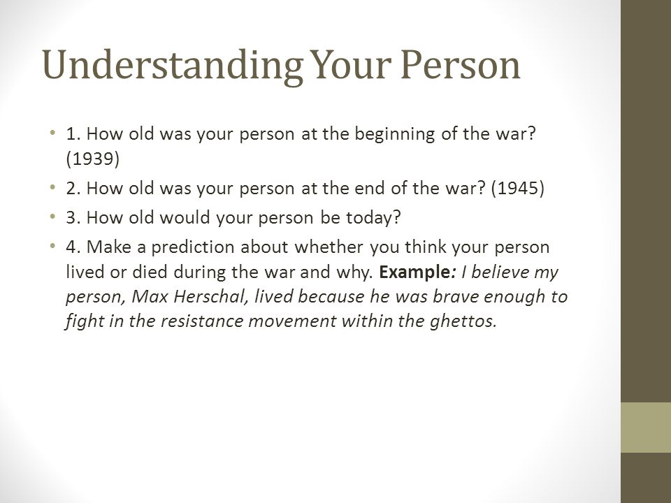 Understanding Your Person 1. How old was your person at the beginning of the war? (1939) 2. How old was your person at the end of the war? (1945) 3. H