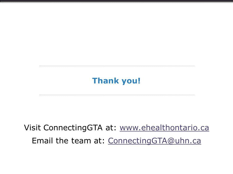 Thank you! Visit ConnectingGTA at: www.ehealthontario.cawww.ehealthontario.ca Email the team at: ConnectingGTA@uhn.caConnectingGTA@uhn.ca