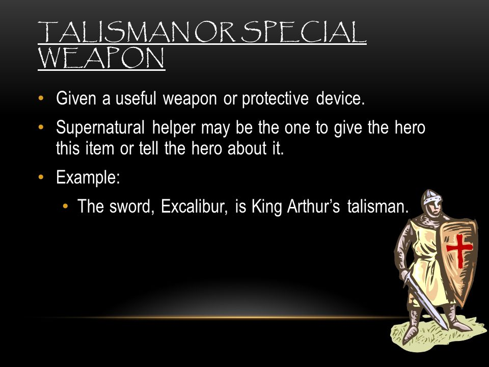 TALISMAN OR SPECIAL WEAPON Given a useful weapon or protective device. Supernatural helper may be the one to give the hero this item or tell the hero