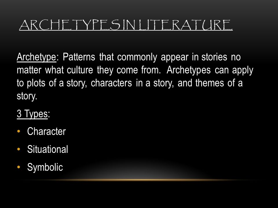 ARCHETYPES IN LITERATURE Archetype: Patterns that commonly appear in stories no matter what culture they come from. Archetypes can apply to plots of a