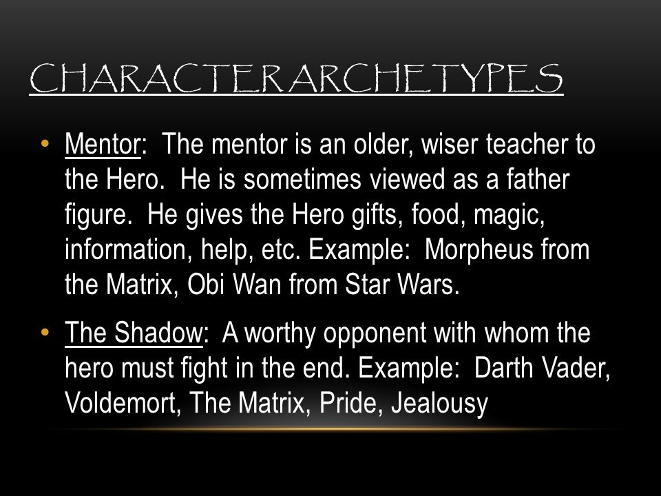 CHARACTER ARCHETYPES Mentor: The mentor is an older, wiser teacher to the Hero. He is sometimes viewed as a father figure. He gives the Hero gifts, fo
