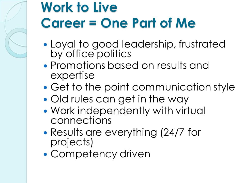 Work to Live Career = One Part of Me Loyal to good leadership, frustrated by office politics Promotions based on results and expertise Get to the point communication style Old rules can get in the way Work independently with virtual connections Results are everything (24/7 for projects) Competency driven