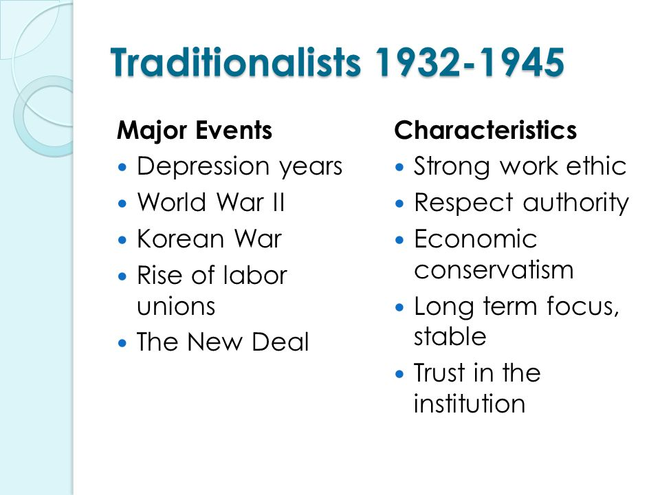 Traditionalists 1932-1945 Major Events Depression years World War II Korean War Rise of labor unions The New Deal Characteristics Strong work ethic Respect authority Economic conservatism Long term focus, stable Trust in the institution