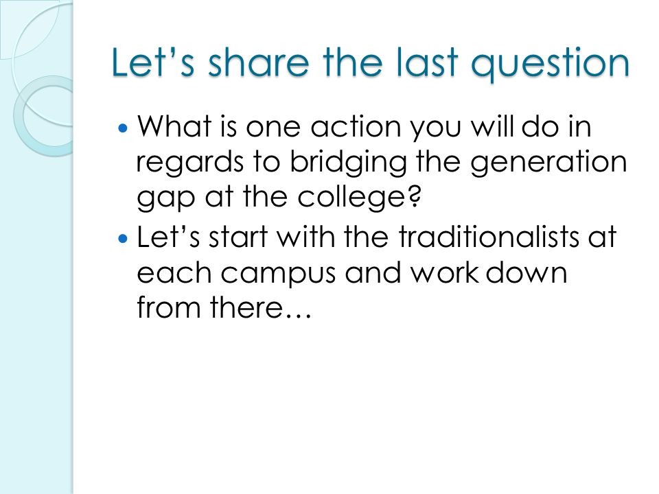 Let's share the last question What is one action you will do in regards to bridging the generation gap at the college.