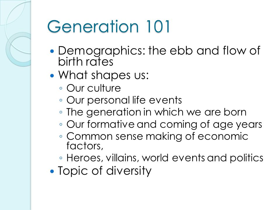 Generation 101 Demographics: the ebb and flow of birth rates What shapes us: ◦ Our culture ◦ Our personal life events ◦ The generation in which we are born ◦ Our formative and coming of age years ◦ Common sense making of economic factors, ◦ Heroes, villains, world events and politics Topic of diversity