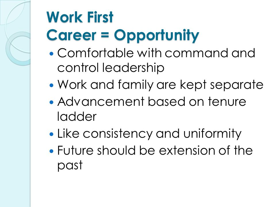 Work First Career = Opportunity Comfortable with command and control leadership Work and family are kept separate Advancement based on tenure ladder Like consistency and uniformity Future should be extension of the past
