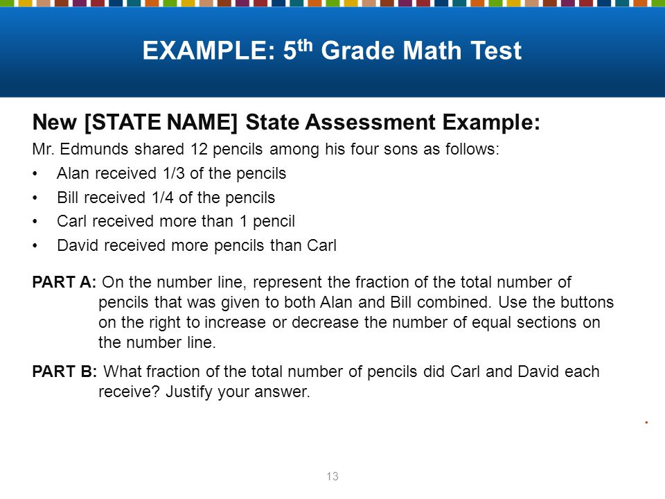13 New [STATE NAME] State Assessment Example: Mr. Edmunds shared 12 pencils among his four sons as follows: Alan received 1/3 of the pencils Bill rece
