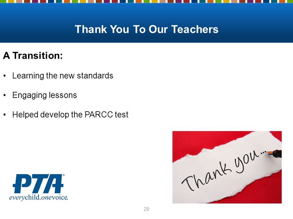 Thank You To Our Teachers 29 A Transition: Learning the new standards Engaging lessons Helped develop the PARCC test