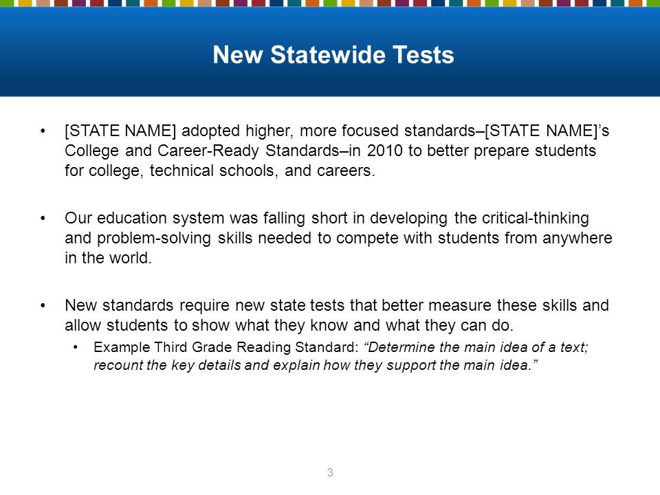New Statewide Tests [STATE NAME] adopted higher, more focused standards–[STATE NAME]'s College and Career-Ready Standards–in 2010 to better prepare st