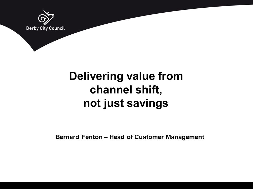 Bernard Fenton – Head of Customer Management Delivering value from channel shift, not just savings