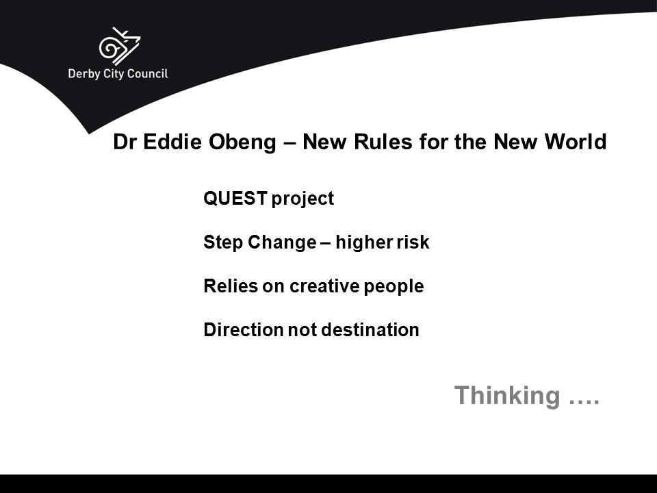 QUEST project Step Change – higher risk Relies on creative people Direction not destination Thinking …. Dr Eddie Obeng – New Rules for the New World