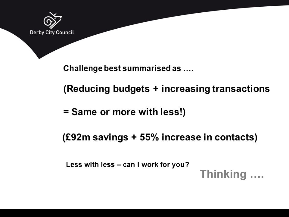 Challenge best summarised as …. (Reducing budgets + increasing transactions = Same or more with less!) Thinking …. Less with less – can I work for you
