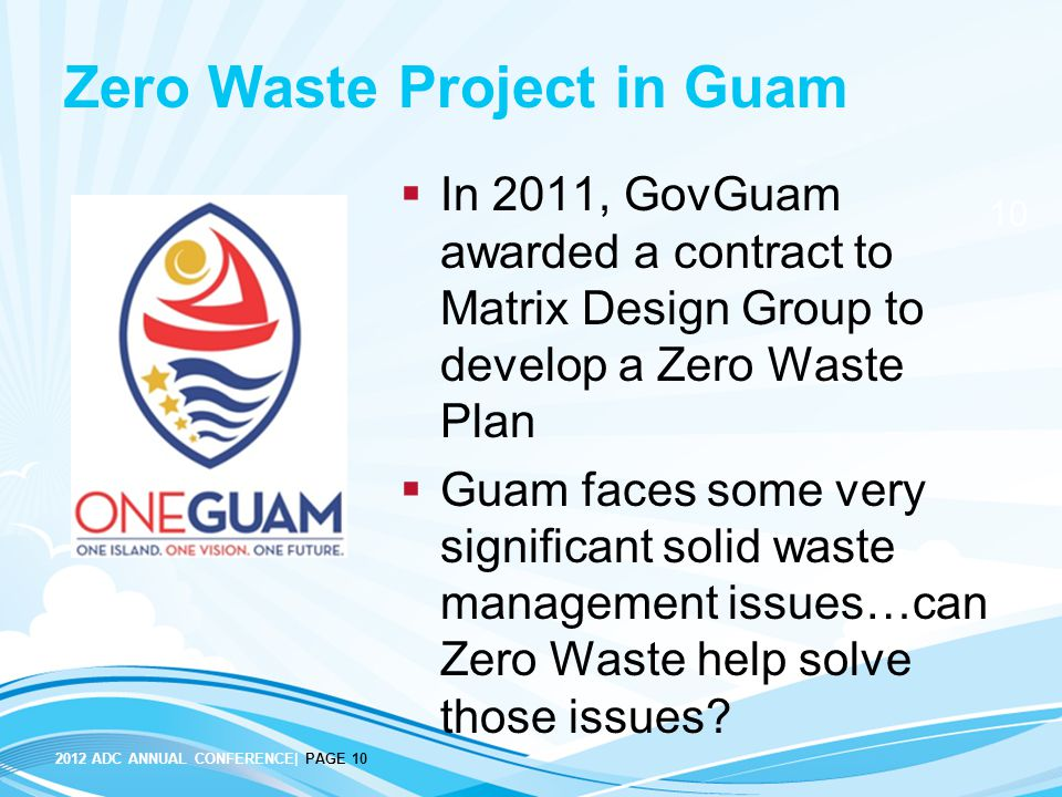 2012 ADC ANNUAL CONFERENCE| PAGE 10 10 Zero Waste Project in Guam  In 2011, GovGuam awarded a contract to Matrix Design Group to develop a Zero Waste Plan  Guam faces some very significant solid waste management issues…can Zero Waste help solve those issues?