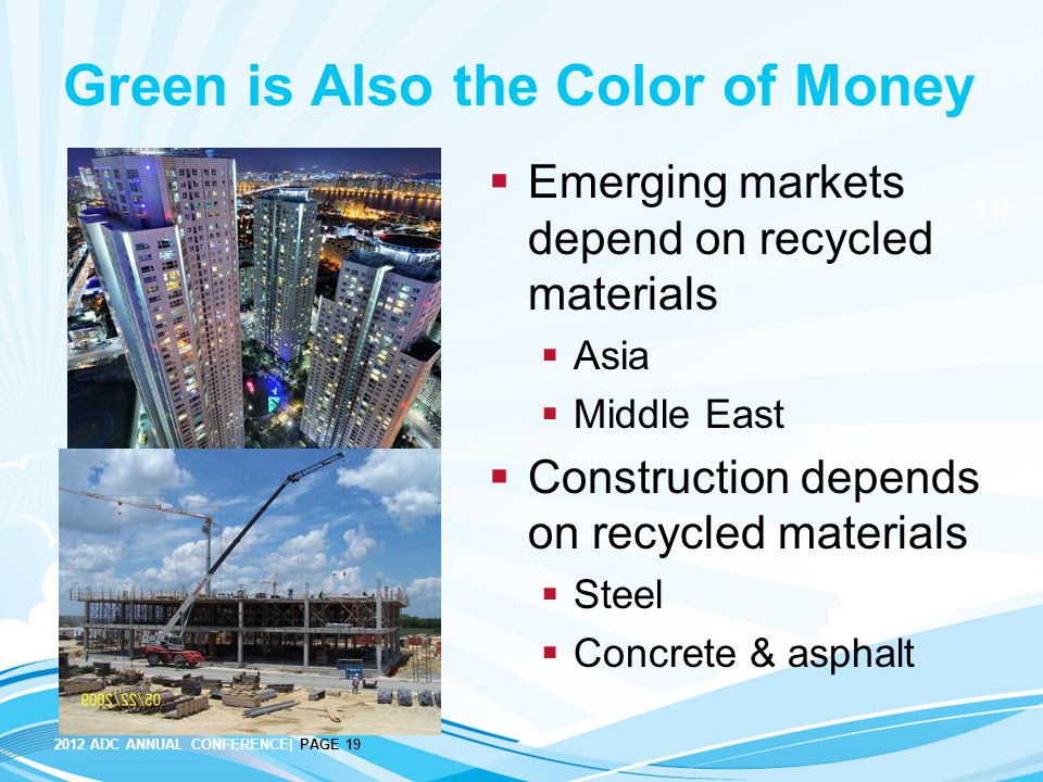 2012 ADC ANNUAL CONFERENCE| PAGE 19 19 Green is Also the Color of Money  Emerging markets depend on recycled materials  Asia  Middle East  Construction depends on recycled materials  Steel  Concrete & asphalt
