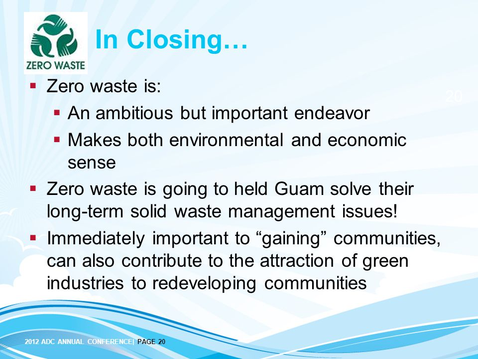 2012 ADC ANNUAL CONFERENCE| PAGE 20 20 In Closing…  Zero waste is:  An ambitious but important endeavor  Makes both environmental and economic sense  Zero waste is going to held Guam solve their long-term solid waste management issues.