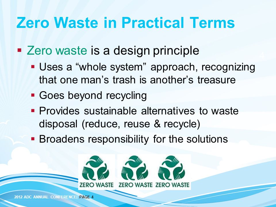 2012 ADC ANNUAL CONFERENCE| PAGE 4 4 Zero Waste in Practical Terms  Zero waste is a design principle  Uses a whole system approach, recognizing that one man's trash is another's treasure  Goes beyond recycling  Provides sustainable alternatives to waste disposal (reduce, reuse & recycle)  Broadens responsibility for the solutions