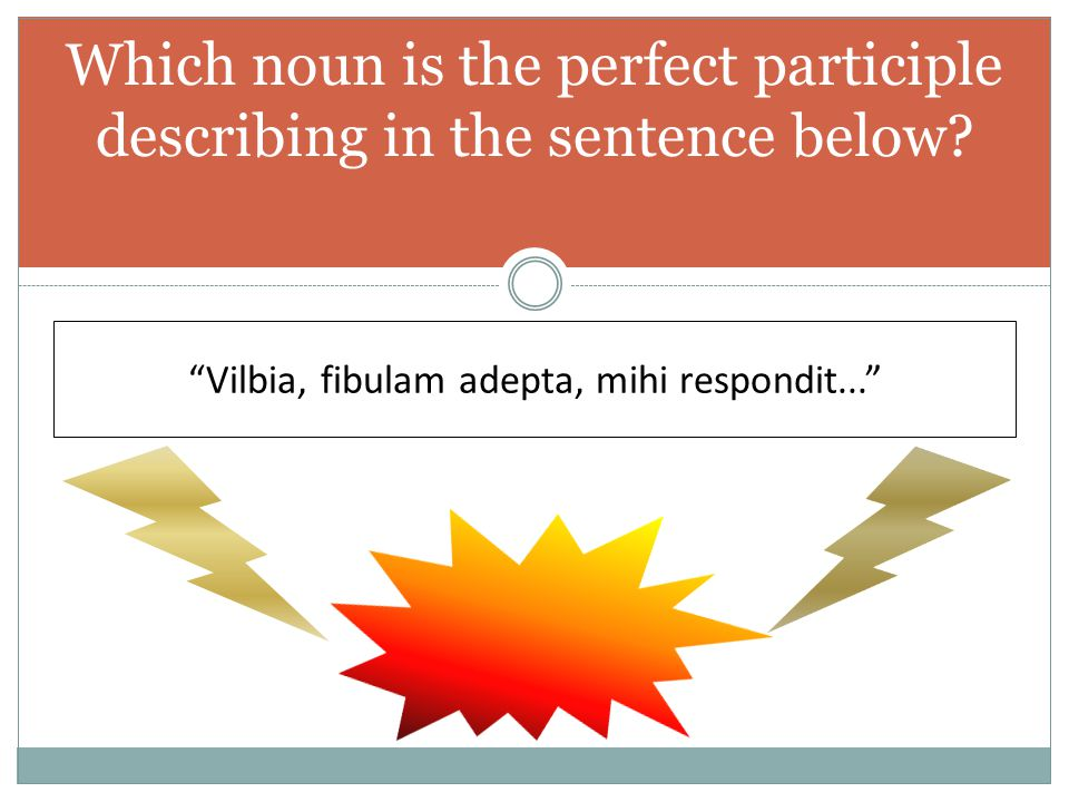 "Which noun is the perfect participle describing in the sentence below? ""Vilbia, fibulam adepta, mihi respondit..."""