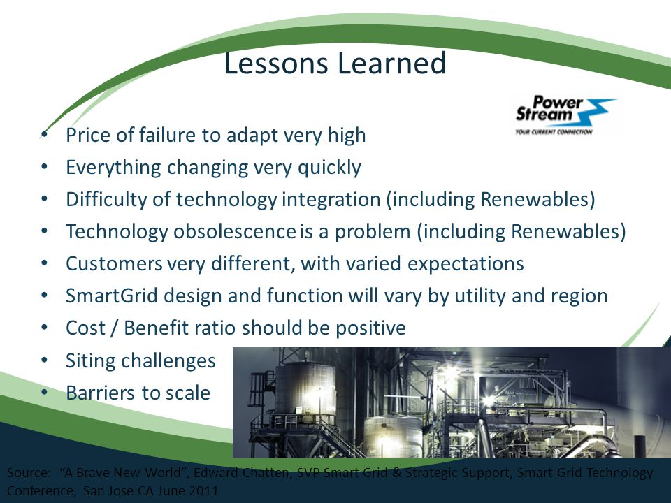 Lessons Learned Price of failure to adapt very high Everything changing very quickly Difficulty of technology integration (including Renewables) Technology obsolescence is a problem (including Renewables) Customers very different, with varied expectations SmartGrid design and function will vary by utility and region Cost / Benefit ratio should be positive Siting challenges Barriers to scale Source: A Brave New World , Edward Chatten, SVP Smart Grid & Strategic Support, Smart Grid Technology Conference, San Jose CA June 2011