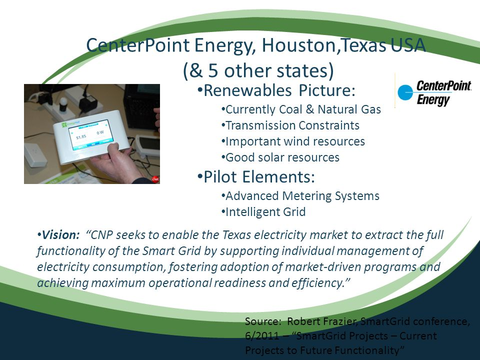 CenterPoint Energy, Houston,Texas USA (& 5 other states) Renewables Picture: Currently Coal & Natural Gas Transmission Constraints Important wind resources Good solar resources Pilot Elements: Advanced Metering Systems Intelligent Grid Vision: CNP seeks to enable the Texas electricity market to extract the full functionality of the Smart Grid by supporting individual management of electricity consumption, fostering adoption of market-driven programs and achieving maximum operational readiness and efficiency. Source: Robert Frazier, SmartGrid conference, 6/2011 – SmartGrid Projects – Current Projects to Future Functionality