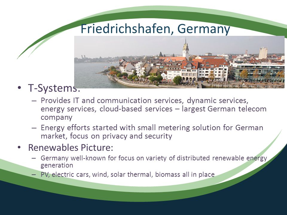 Friedrichshafen, Germany T-Systems: – Provides IT and communication services, dynamic services, energy services, cloud-based services – largest German telecom company – Energy efforts started with small metering solution for German market, focus on privacy and security Renewables Picture: – Germany well-known for focus on variety of distributed renewable energy generation – PV, electric cars, wind, solar thermal, biomass all in place