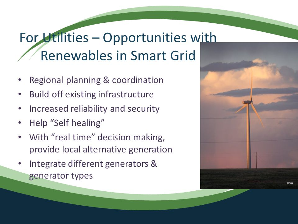 For Utilities – Opportunities with Renewables in Smart Grid Regional planning & coordination Build off existing infrastructure Increased reliability and security Help Self healing With real time decision making, provide local alternative generation Integrate different generators & generator types