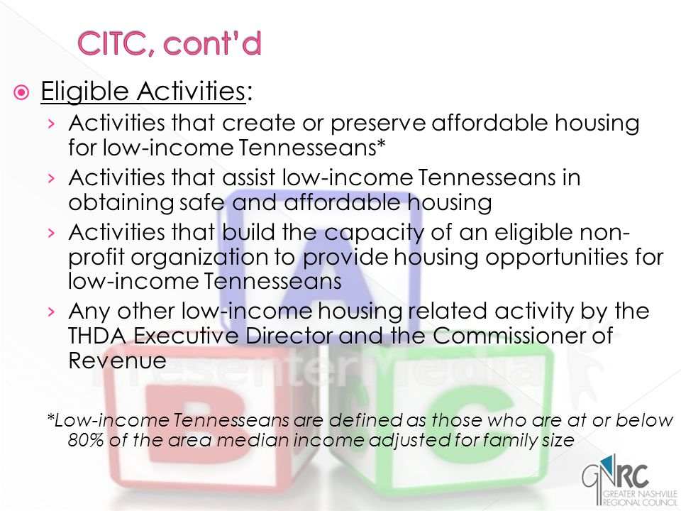  Eligible Activities: › Activities that create or preserve affordable housing for low-income Tennesseans* › Activities that assist low-income Tennesseans in obtaining safe and affordable housing › Activities that build the capacity of an eligible non- profit organization to provide housing opportunities for low-income Tennesseans › Any other low-income housing related activity by the THDA Executive Director and the Commissioner of Revenue *Low-income Tennesseans are defined as those who are at or below 80% of the area median income adjusted for family size