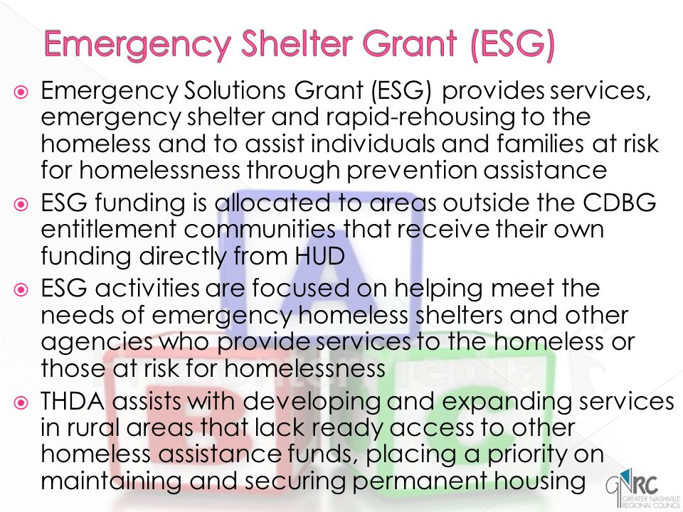  Emergency Solutions Grant (ESG) provides services, emergency shelter and rapid-rehousing to the homeless and to assist individuals and families at risk for homelessness through prevention assistance  ESG funding is allocated to areas outside the CDBG entitlement communities that receive their own funding directly from HUD  ESG activities are focused on helping meet the needs of emergency homeless shelters and other agencies who provide services to the homeless or those at risk for homelessness  THDA assists with developing and expanding services in rural areas that lack ready access to other homeless assistance funds, placing a priority on maintaining and securing permanent housing