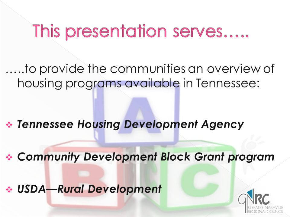 …..to provide the communities an overview of housing programs available in Tennessee:  Tennessee Housing Development Agency  Community Development Block Grant program  USDA—Rural Development