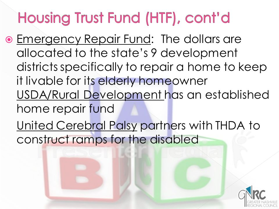  Emergency Repair Fund: The dollars are allocated to the state's 9 development districts specifically to repair a home to keep it livable for its elderly homeowner USDA/Rural Development has an established home repair fund United Cerebral Palsy partners with THDA to construct ramps for the disabled
