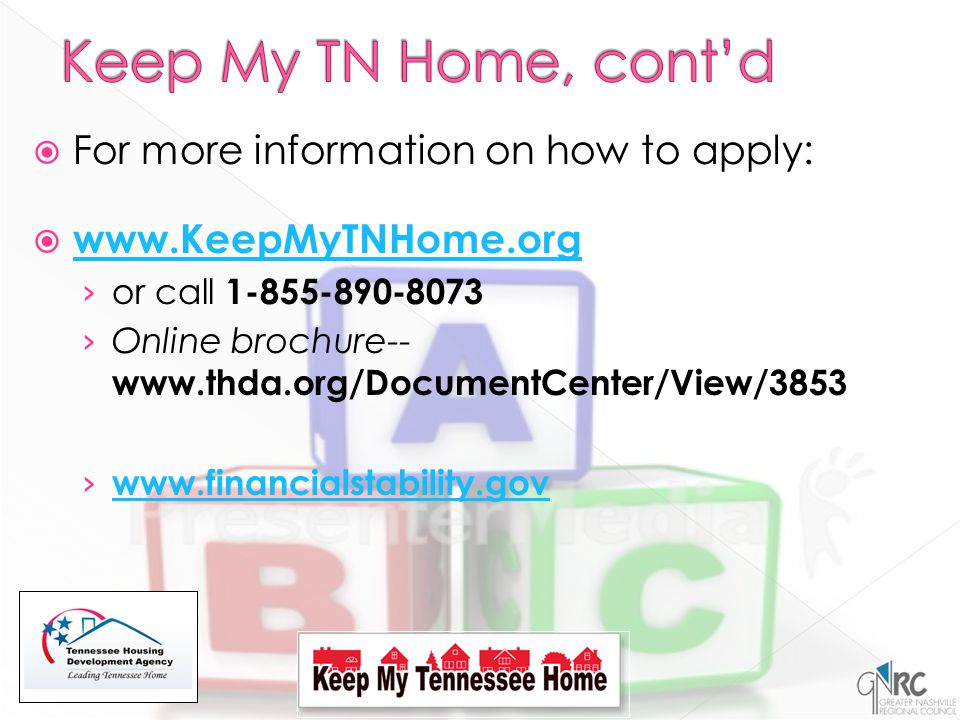  For more information on how to apply:  www.KeepMyTNHome.org www.KeepMyTNHome.org › or call 1-855-890-8073 › Online brochure-- www.thda.org/DocumentCenter/View/3853 › www.financialstability.gov www.financialstability.gov
