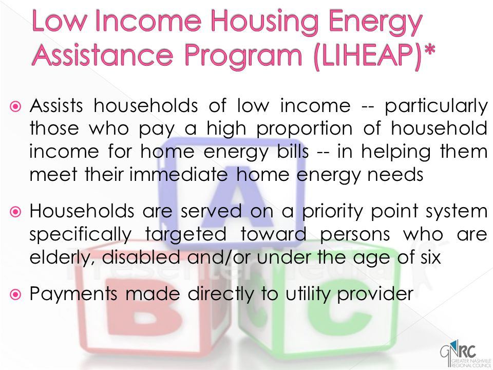  Assists households of low income -- particularly those who pay a high proportion of household income for home energy bills -- in helping them meet their immediate home energy needs  Households are served on a priority point system specifically targeted toward persons who are elderly, disabled and/or under the age of six  Payments made directly to utility provider