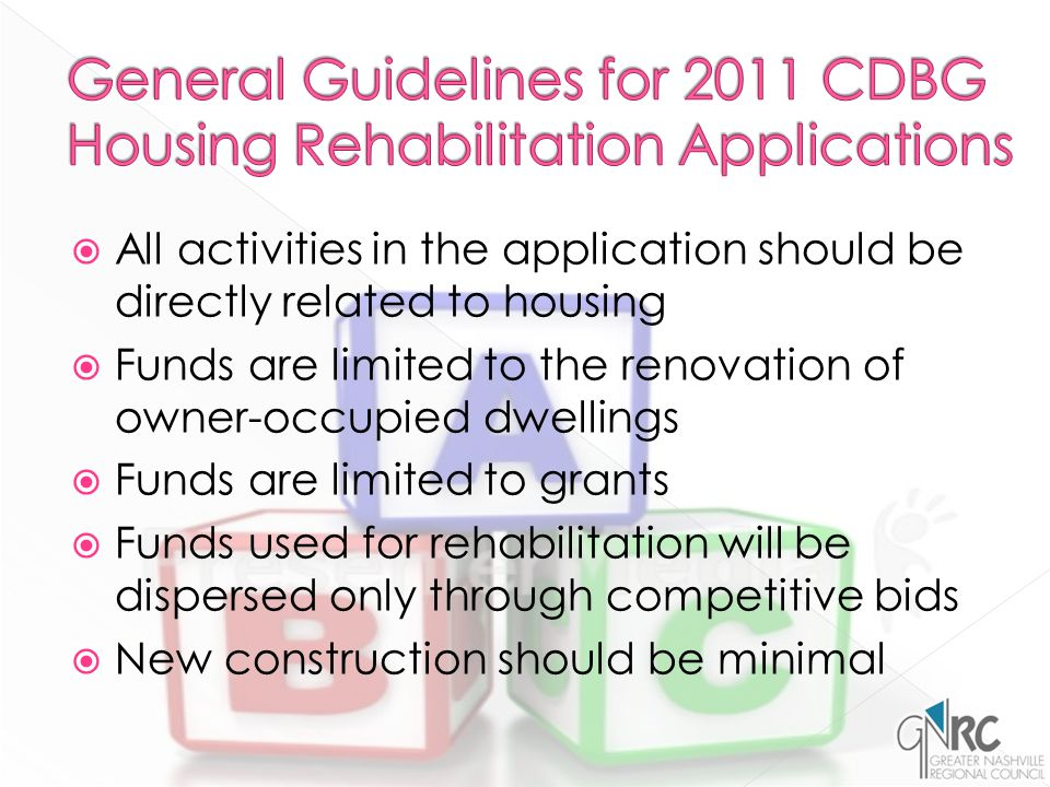  All activities in the application should be directly related to housing  Funds are limited to the renovation of owner-occupied dwellings  Funds are limited to grants  Funds used for rehabilitation will be dispersed only through competitive bids  New construction should be minimal