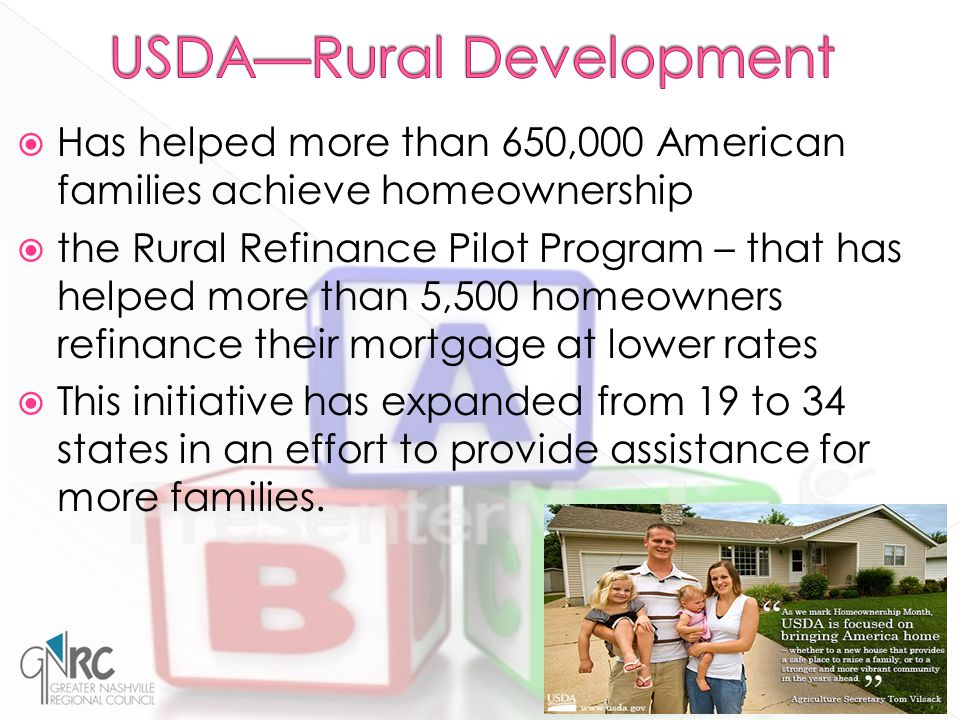  Has helped more than 650,000 American families achieve homeownership  the Rural Refinance Pilot Program – that has helped more than 5,500 homeowners refinance their mortgage at lower rates  This initiative has expanded from 19 to 34 states in an effort to provide assistance for more families.