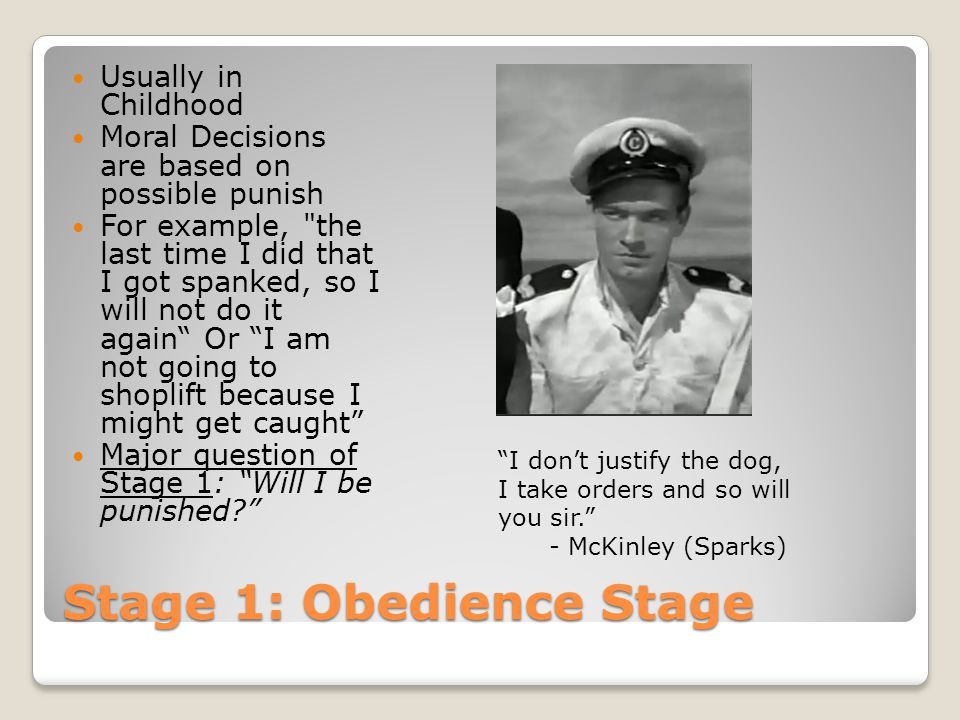 Stage 1: Obedience Stage Usually in Childhood Moral Decisions are based on possible punish For example, the last time I did that I got spanked, so I will not do it again Or I am not going to shoplift because I might get caught Major question of Stage 1: Will I be punished? I don't justify the dog, I take orders and so will you sir. - McKinley (Sparks)