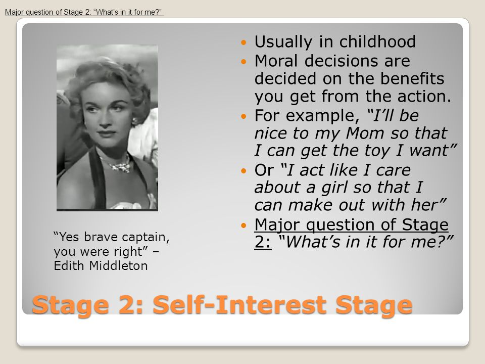 Stage 2: Self-Interest Stage Usually in childhood Moral decisions are decided on the benefits you get from the action.