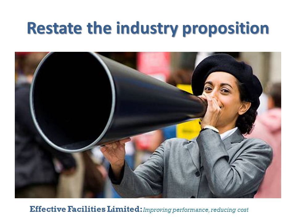 Effective Facilities Limited: Improving performance, reducing cost Restate the industry proposition