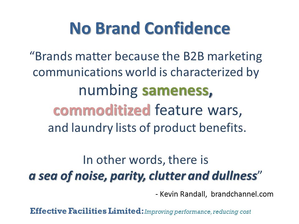 Effective Facilities Limited: Improving performance, reducing cost No Brand Confidence sameness, Brands matter because the B2B marketing communications world is characterized by numbing sameness, commoditized commoditized feature wars, and laundry lists of product benefits.