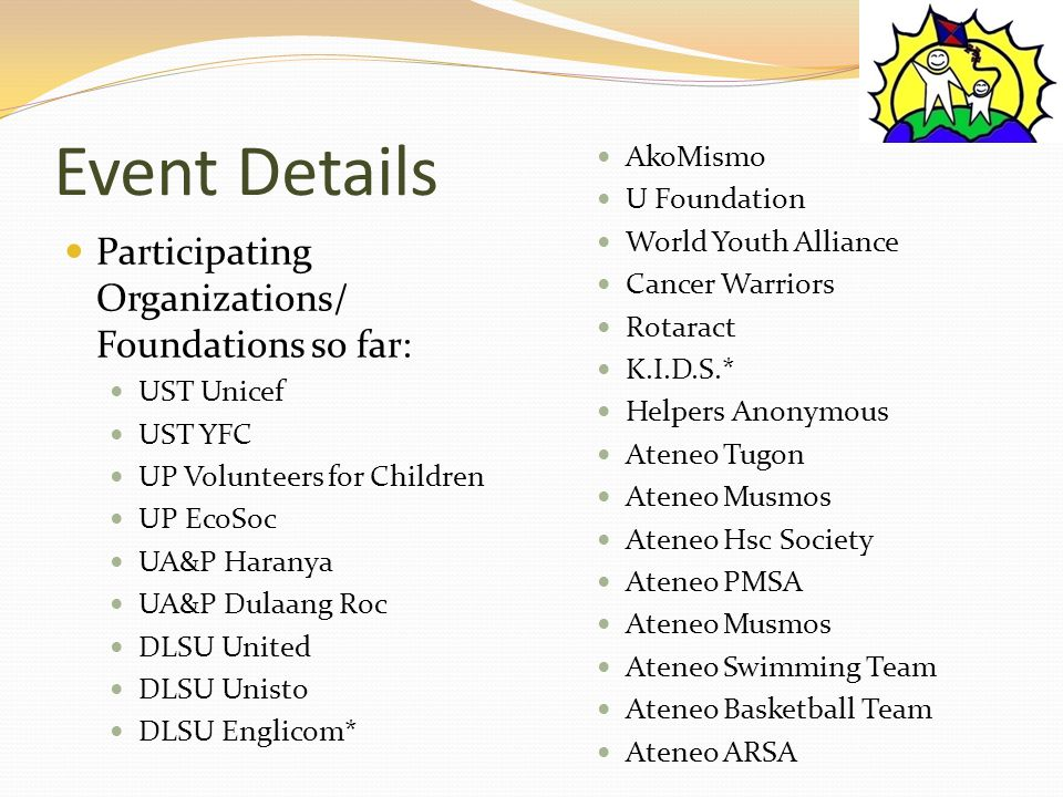 Event Details Participating Organizations/ Foundations so far: UST Unicef UST YFC UP Volunteers for Children UP EcoSoc UA&P Haranya UA&P Dulaang Roc DLSU United DLSU Unisto DLSU Englicom* AkoMismo U Foundation World Youth Alliance Cancer Warriors Rotaract K.I.D.S.* Helpers Anonymous Ateneo Tugon Ateneo Musmos Ateneo Hsc Society Ateneo PMSA Ateneo Musmos Ateneo Swimming Team Ateneo Basketball Team Ateneo ARSA