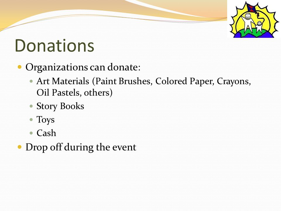 Donations Organizations can donate: Art Materials (Paint Brushes, Colored Paper, Crayons, Oil Pastels, others) Story Books Toys Cash Drop off during the event