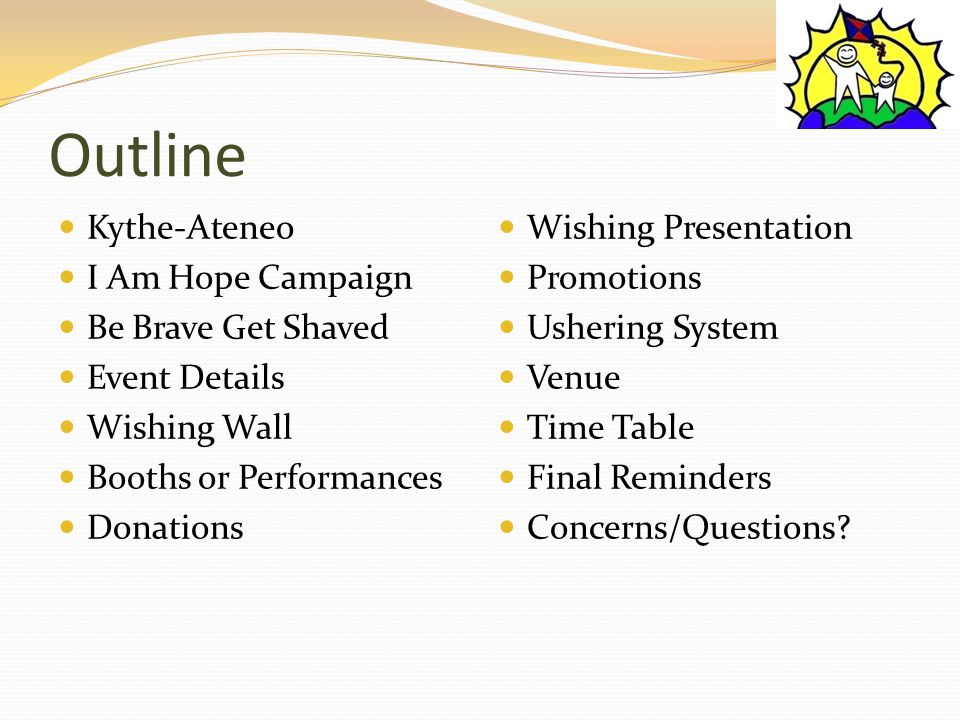 Outline Kythe-Ateneo I Am Hope Campaign Be Brave Get Shaved Event Details Wishing Wall Booths or Performances Donations Wishing Presentation Promotions Ushering System Venue Time Table Final Reminders Concerns/Questions