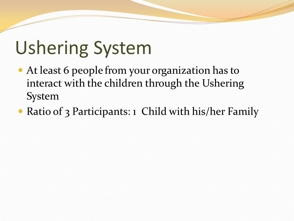 Ushering System At least 6 people from your organization has to interact with the children through the Ushering System Ratio of 3 Participants: 1 Child with his/her Family