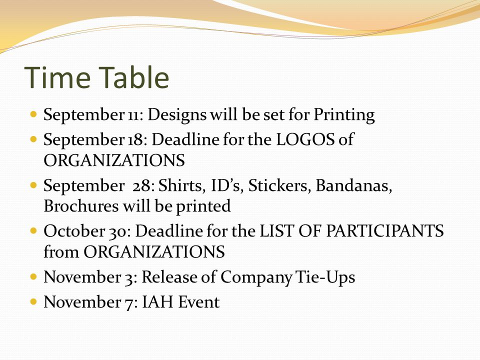 Time Table September 11: Designs will be set for Printing September 18: Deadline for the LOGOS of ORGANIZATIONS September 28: Shirts, ID's, Stickers, Bandanas, Brochures will be printed October 30: Deadline for the LIST OF PARTICIPANTS from ORGANIZATIONS November 3: Release of Company Tie-Ups November 7: IAH Event