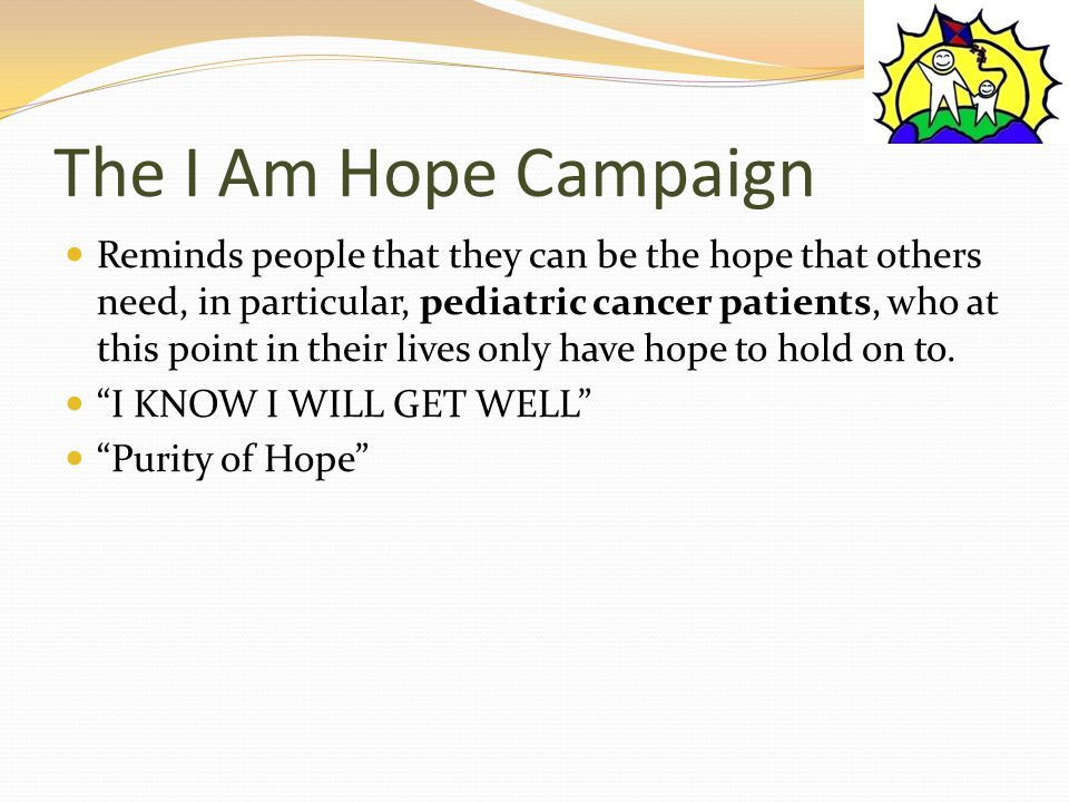 The I Am Hope Campaign Reminds people that they can be the hope that others need, in particular, pediatric cancer patients, who at this point in their lives only have hope to hold on to.