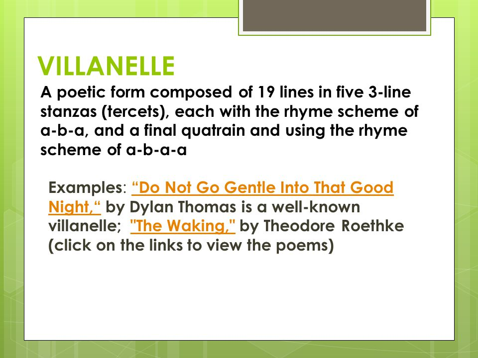 VILLANELLE A poetic form composed of 19 lines in five 3-line stanzas (tercets), each with the rhyme scheme of a-b-a, and a final quatrain and using the rhyme scheme of a-b-a-a Examples : Do Not Go Gentle Into That Good Night, by Dylan Thomas is a well-known villanelle; The Waking, by Theodore Roethke (click on the links to view the poems) Do Not Go Gentle Into That Good Night, The Waking,