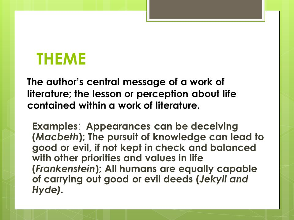 THEME The author's central message of a work of literature; the lesson or perception about life contained within a work of literature.