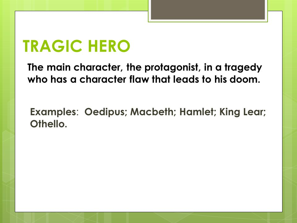 TRAGIC HERO The main character, the protagonist, in a tragedy who has a character flaw that leads to his doom.